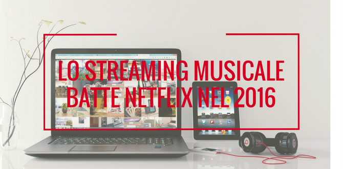 LO STREAMING MUSICALE BATTE NETFLIX NEL 2016